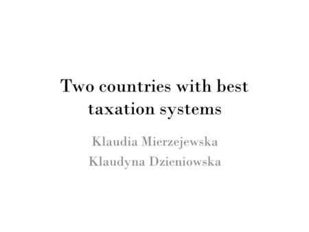 Two countries with best taxation systems Klaudia Mierzejewska Klaudyna Dzieniowska.