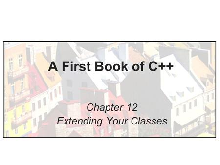 A First Book of C++ Chapter 12 Extending Your Classes.