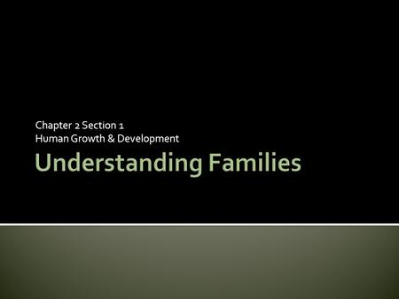 Chapter 2 Section 1 Human Growth & Development.  Members of a family help meet each other's basic needs  Families also prepare children to live in society.