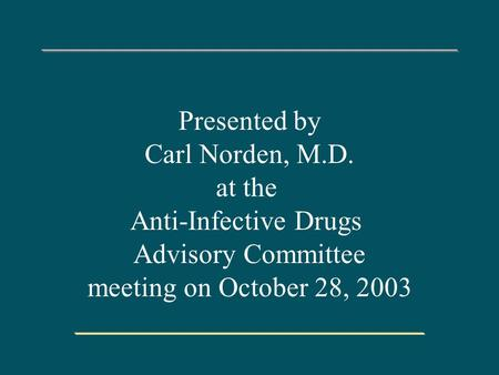 Presented by Carl Norden, M.D. at the Anti-Infective Drugs Advisory Committee meeting on October 28, 2003.