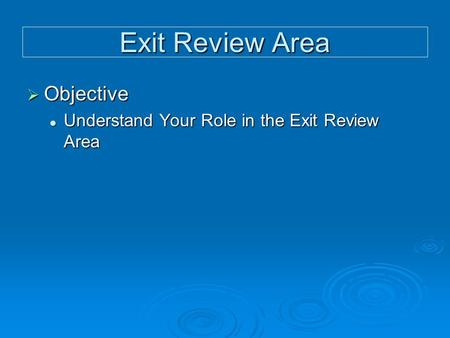 Exit Review Area  Objective Understand Your Role in the Exit Review Area Understand Your Role in the Exit Review Area.