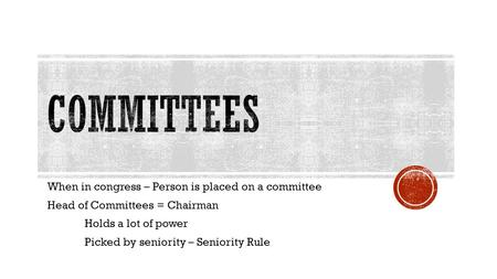 When in congress – Person is placed on a committee Head of Committees = Chairman Holds a lot of power Picked by seniority – Seniority Rule.