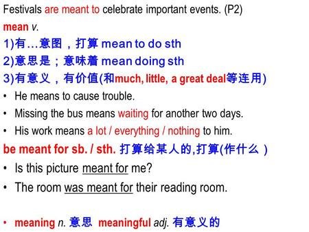 Festivals are meant to celebrate important events. (P2) mean v. 1) 有 … 意图,打算 mean to do sth 2) 意思是;意味着 mean doing sth 3) 有意义,有价值 ( 和 much, little, a great.
