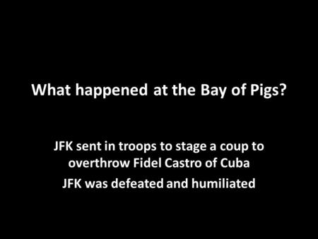 What happened at the Bay of Pigs? JFK sent in troops to stage a coup to overthrow Fidel Castro of Cuba JFK was defeated and humiliated.