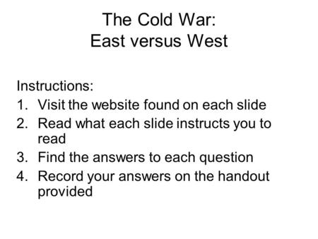 The Cold War: East versus West Instructions: 1.Visit the website found on each slide 2.Read what each slide instructs you to read 3.Find the answers to.