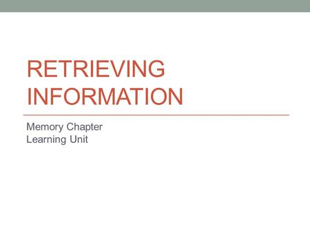RETRIEVING INFORMATION Memory Chapter Learning Unit.