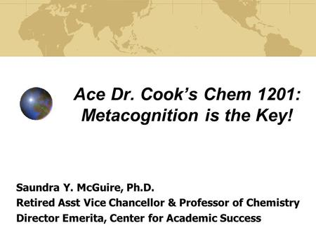 Ace Dr. Cook's Chem 1201: Metacognition is the Key! Saundra Y. McGuire, Ph.D. Retired Asst Vice Chancellor & Professor of Chemistry Director Emerita, Center.