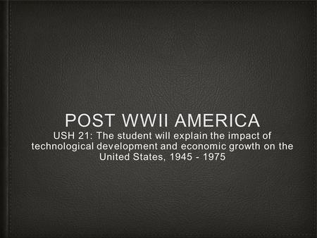 POST WWII AMERICA USH 21: The student will explain the impact of technological development and economic growth on the United States, 1945 - 1975.