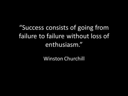 """Success consists of going from failure to failure without loss of enthusiasm."" Winston Churchill."