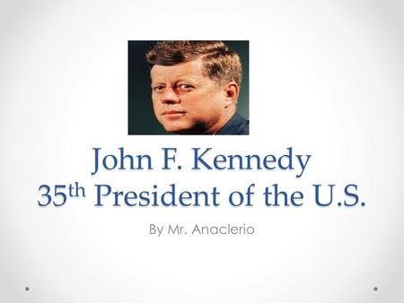 John F. Kennedy 35 th President of the U.S. By Mr. Anaclerio.