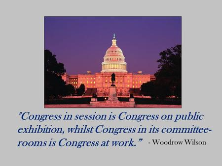 "Congress in session is Congress on public exhibition, whilst Congress in its committee- rooms is Congress at work."" - Woodrow Wilson."