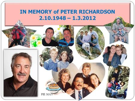 IN MEMORY of PETER RICHARDSON 2.10.1948 – 1.3.2012 PIE MAN.