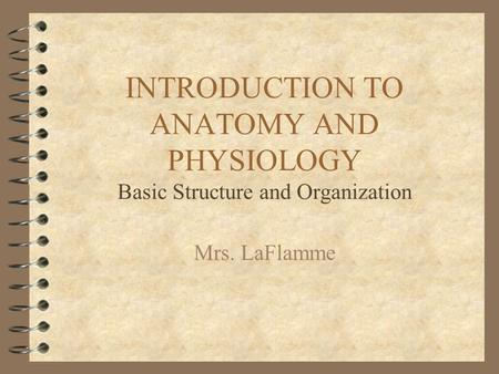 INTRODUCTION TO ANATOMY AND PHYSIOLOGY Basic Structure and Organization Mrs. LaFlamme.