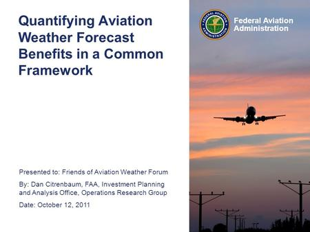 Presented to: Friends of Aviation Weather Forum By: Dan Citrenbaum, FAA, Investment Planning and Analysis Office, Operations Research Group Date: October.