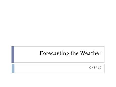 Forecasting the Weather 6/8/16. Weather Forecast  Prediction of weather conditions over the next 3 to 5 days  Meteorologist: person who observes and.
