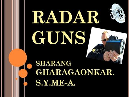 RADAR GUNS SHARANG GHARAGAONKAR. S.Y.ME-A.. WHAT IS RADAR GUN? RADAR means Radio Detection And Ranging Radar gun is a gun used to measure speed of anything.