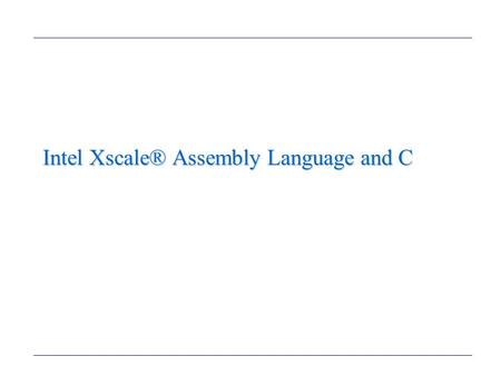 Intel Xscale® Assembly Language and C. The Intel Xscale® Programmer's Model (1) (We will not be using the Thumb instruction set.) Memory Formats –We will.