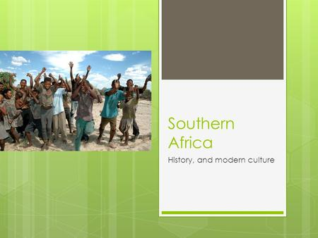 Southern Africa History, and modern culture. Early peoples  Fossils of the first humans were found in Southern Africa  First people to live in Southern.
