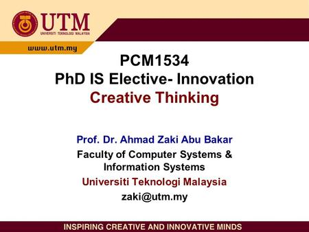 PCM1534 PhD IS Elective- Innovation Creative Thinking Prof. Dr. Ahmad Zaki Abu Bakar Faculty of Computer Systems & Information Systems Universiti Teknologi.