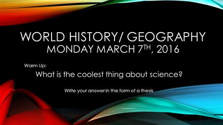 WORLD HISTORY/ GEOGRAPHY MONDAY MARCH 7 TH, 2016 Warm Up: What is the coolest thing about science? Write your answer in the form of a thesis.