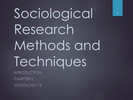 Sociological Research Methods and Techniques INTRODUCTION CHAPTER 2 SOCIOLOGY 12 1.