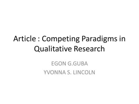 Article : Competing Paradigms in Qualitative Research EGON G.GUBA YVONNA S. LINCOLN.