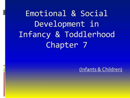 Emotional & Social Development in Infancy & Toddlerhood Chapter 7 (Infants & Children)