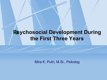 Psychosocial Development During the First Three Years Mira K. Putri, M.Si., Psikolog.