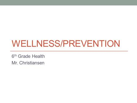 WELLNESS/PREVENTION 6 th Grade Health Mr. Christiansen.