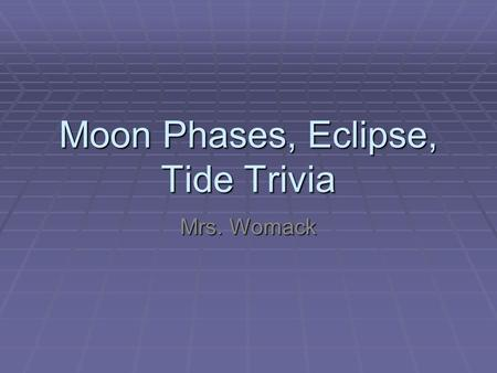 Moon Phases, Eclipse, Tide Trivia Mrs. Womack. How long does it take for the Earth to make one revolution?