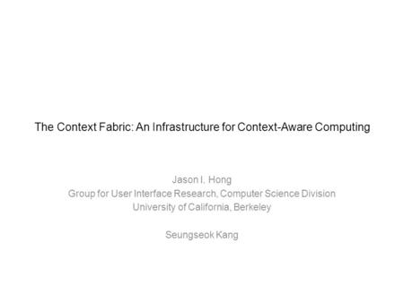The Context Fabric: An Infrastructure for Context-Aware Computing Jason I. Hong Group for User Interface Research, Computer Science Division University.