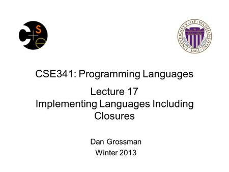 CSE341: Programming Languages Lecture 17 Implementing Languages Including Closures Dan Grossman Winter 2013.