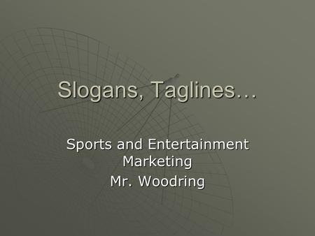 Slogans, Taglines… Sports and Entertainment Marketing Mr. Woodring.