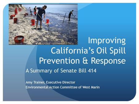 Improving California's Oil Spill Prevention & Response A Summary of Senate Bill 414 Amy Trainer, Executive Director Environmental Action Committee of West.