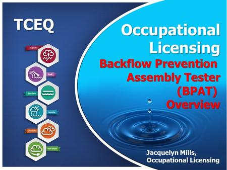TCEQ Occupational Licensing Licensing Backflow Prevention Assembly Tester (BPAT)Overview Jacquelyn Mills, Occupational Licensing Presentation by Jacque.