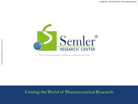 SRC/CPPT/2013/Jan/Version12 Uniting the World of Pharmaceutical Research Part of US based Arnold A Semler Inc, in business since 1946 An ISO 9001 : 2008.