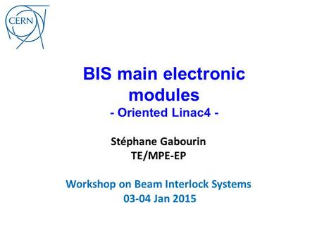 BIS main electronic modules - Oriented Linac4 - Stéphane Gabourin TE/MPE-EP Workshop on Beam Interlock Systems 03-04 Jan 2015.