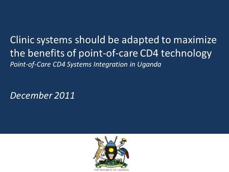 Clinic systems should be adapted to maximize the benefits of point-of-care CD4 technology Point-of-Care CD4 Systems Integration in Uganda December 2011.