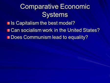 Comparative Economic Systems Is Capitalism the best model? Can socialism work in the United States? Does Communism lead to equality?