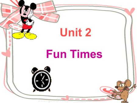 Unit 2 Fun Times Time is money. Time flies. Time has wings. Time is life and when the idle man kills time, he kills himself. Time and tide wait for no.