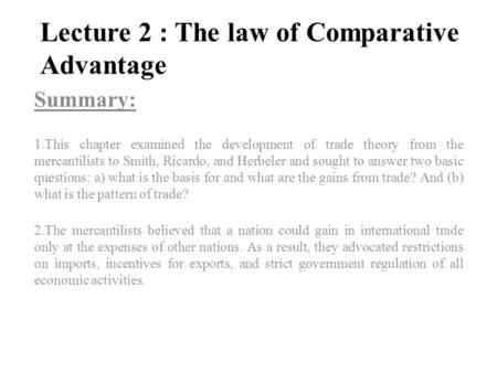 Lecture 2 : The law of Comparative Advantage Summary: 1.This chapter examined the development of trade theory from the mercantilists to Smith, Ricardo,