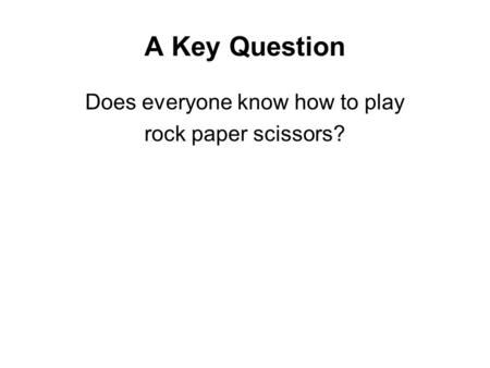 A Key Question Does everyone know how to play rock paper scissors?