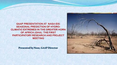GAAP PRESENTATION AT NASA IDS: SEASONAL PREDICTION OF HYDRO- CLIMATIC EXTREMES IN THE GREATER HORN OF AFRICA (GHA). THE FIRST PARTICIPATORY RESEARCH AND.
