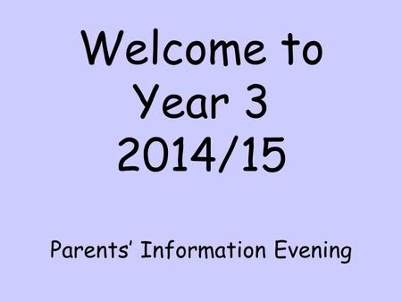 Welcome to Year 3 2014/15 Parents' Information Evening.