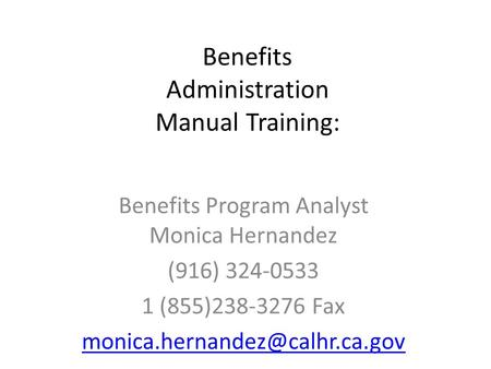 Benefits Administration Manual Training: Benefits Program Analyst Monica Hernandez (916) 324-0533 1 (855)238-3276 Fax