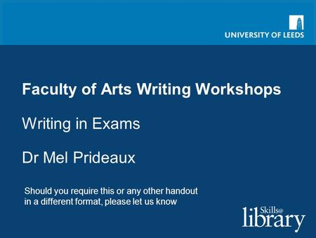 Faculty of Arts Writing Workshops Writing in Exams Dr Mel Prideaux Should you require this or any other handout in a different format, please let us know.
