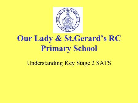 Our Lady & St.Gerard's RC Primary School Understanding Key Stage 2 SATS.