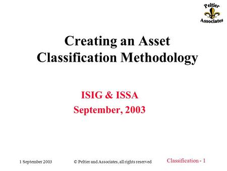 Classification - 1 1 September 2003© Peltier and Associates, all rights reserved Creating an Asset Classification Methodology ISIG & ISSA September, 2003.