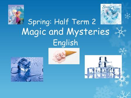 Spring: Half Term 2 Magic and Mysteries English.  We will be learning the story of Frozen and innovating it to create our own magical stories.  We will.