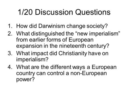 "1/20 Discussion Questions 1.How did Darwinism change society? 2.What distinguished the ""new imperialism"" from earlier forms of European expansion in the."